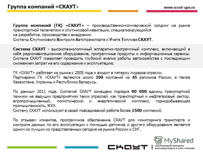 Группа компаний (ГК) «СКАУТ» – производственно-коммерческий холдинг на рынке транспортной телематики и спутниковой навигации, специализирующийся на разработке, производстве и внедрении Системы Спутникового Контроля Автотранспорта и Учета Топлива СКАУ
