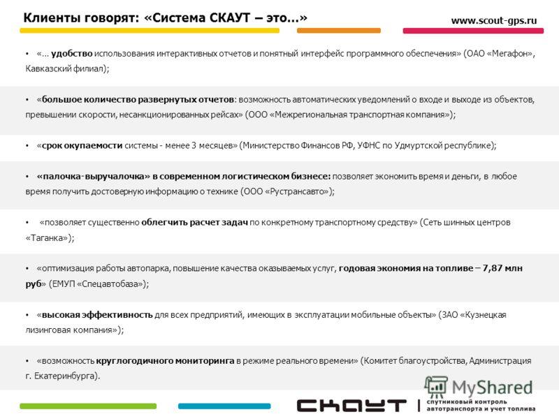 Клиенты говорят: «Система СКАУТ – это...» «… удобство использования интерактивных отчетов и понятный интерфейс программного обеспечения» (ОАО «Мегафон», Кавказский филиал); «большое количество развернутых отчетов: возможность автоматических уведомлен