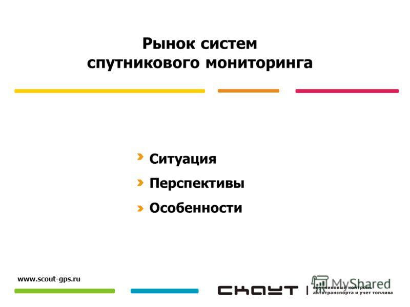 Рынок систем спутникового мониторинга Ситуация Перспективы Особенности www.scout-gps.ru