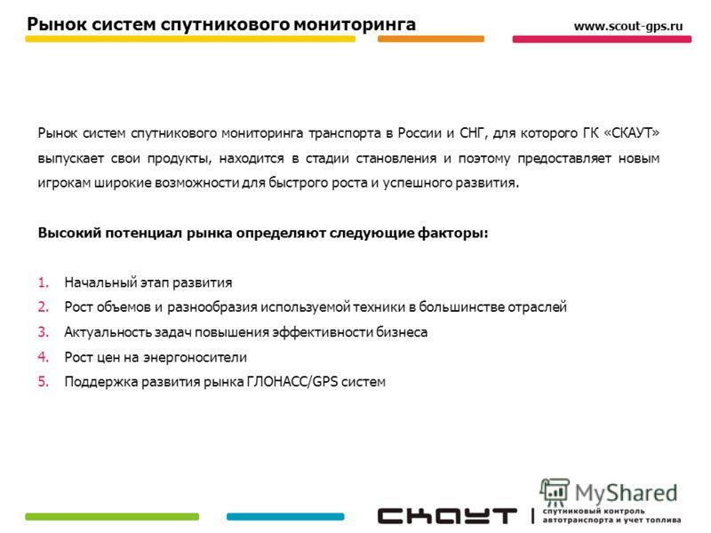 Рынок систем спутникового мониторинга транспорта в России и СНГ, для которого ГК «СКАУТ» выпускает свои продукты, находится в стадии становления и поэтому предоставляет новым игрокам широкие возможности для быстрого роста и успешного развития. Высоки