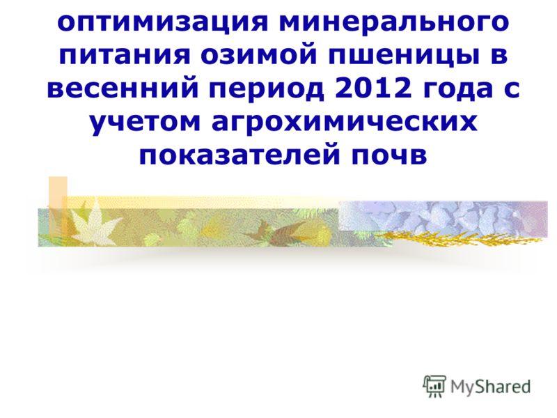 оптимизация минерального питания озимой пшеницы в весенний период 2012 года с учетом агрохимических показателей почв