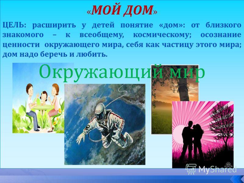 « МОЙ ДОМ » ЦЕЛЬ: расширить у детей понятие «дом»: от близкого знакомого – к всеобщему, космическому; осознание ценности окружающего мира, себя как частицу этого мира; дом надо беречь и любить. Окружающий мир