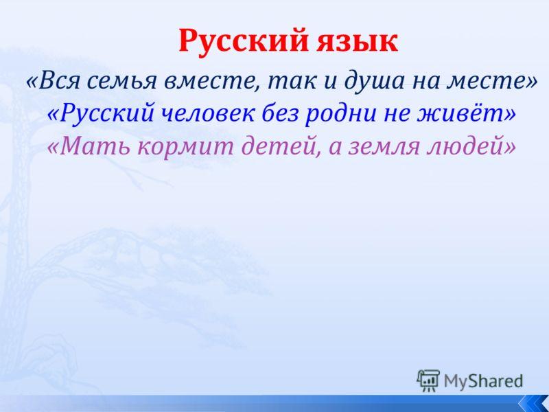 Русский язык «Вся семья вместе, так и душа на месте» «Русский человек без родни не живёт» «Мать кормит детей, а земля людей»