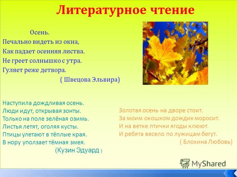 Литературное чтение Осень. Печально видеть из окна, Как падает осенняя листва. Не греет солнышко с утра. Гуляет реже детвора. ( Швецова Эльвира) Наступила дождливая осень. Люди идут, открывая зонты. Только на поле зелёная озимь. Листья летят, оголяя