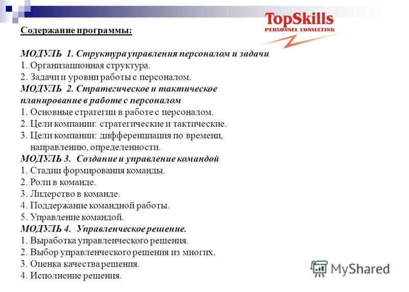 Содержание программы: МОДУЛЬ 1. Структура управления персоналом и задачи 1. Организационная структура. 2. Задачи и уровни работы с персоналом. МОДУЛЬ 2. Стратегическое и тактическое планирование в работе с персоналом 1. Основные стратегии в работе с