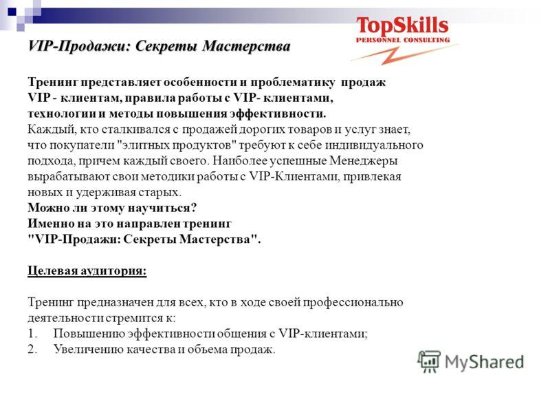 VIP-Продажи: Секреты Мастерства Тренинг представляет особенности и проблематику продаж VIP - клиентам, правила работы с VIP- клиентами, технологии и методы повышения эффективности. Каждый, кто сталкивался с продажей дорогих товаров и услуг знает, что