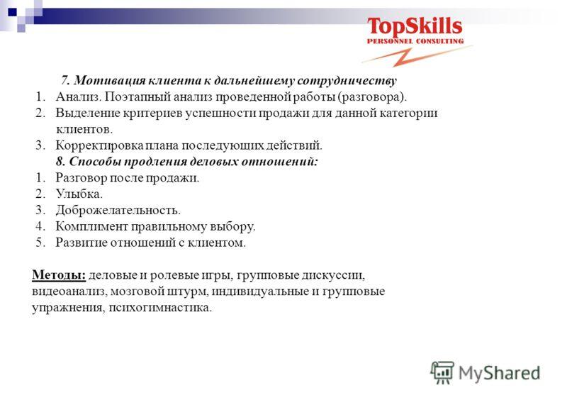 7. Мотивация клиента к дальнейшему сотрудничеству 1. Анализ. Поэтапный анализ проведенной работы (разговора). 2. Выделение критериев успешности продажи для данной категории клиентов. 3. Корректировка плана последующих действий. 8. Способы продления д