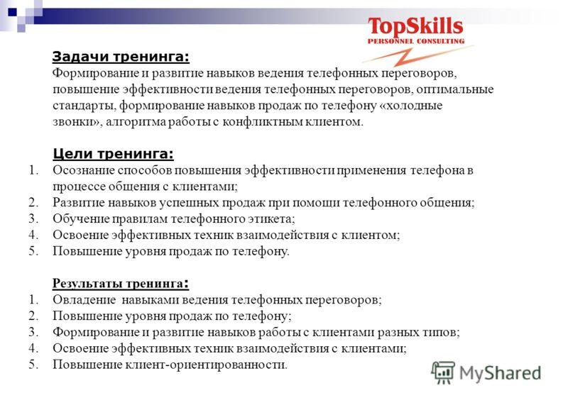 Задачи тренинга: Формирование и развитие навыков ведения телефонных переговоров, повышение эффективности ведения телефонных переговоров, оптимальные стандарты, формирование навыков продаж по телефону «холодные звонки», алгоритма работы с конфликтным