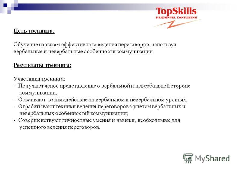 Цель тренинга: Обучение навыкам эффективного ведения переговоров, используя вербальные и невербальные особенности коммуникации. Результаты тренинга: Участники тренинга: - Получают ясное представление о вербальной и невербальной стороне коммуникации;