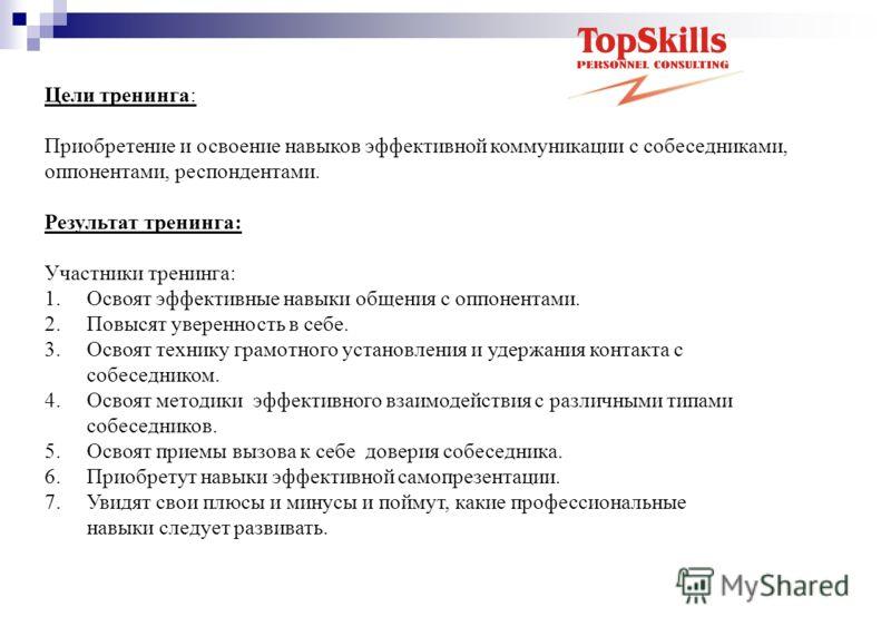 Цели тренинга: Приобретение и освоение навыков эффективной коммуникации с собеседниками, оппонентами, респондентами. Результат тренинга: Участники тренинга: 1. Освоят эффективные навыки общения с оппонентами. 2. Повысят уверенность в себе. 3. Освоят