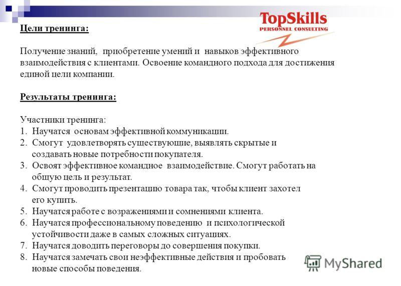 Цели тренинга: Получение знаний, приобретение умений и навыков эффективного взаимодействия с клиентами. Освоение командного подхода для достижения единой цели компании. Результаты тренинга: Участники тренинга: 1. Научатся основам эффективной коммуник