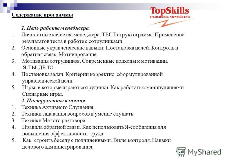 Содержание программы: 1. Цель работы менеджера. 1. Личностные качества менеджера. ТЕСТ структограмма. Применение результатов теста в работе с сотрудниками. 2. Основные управленческие навыки: Постановка целей. Контроль и обратная связь. Мотивирование.