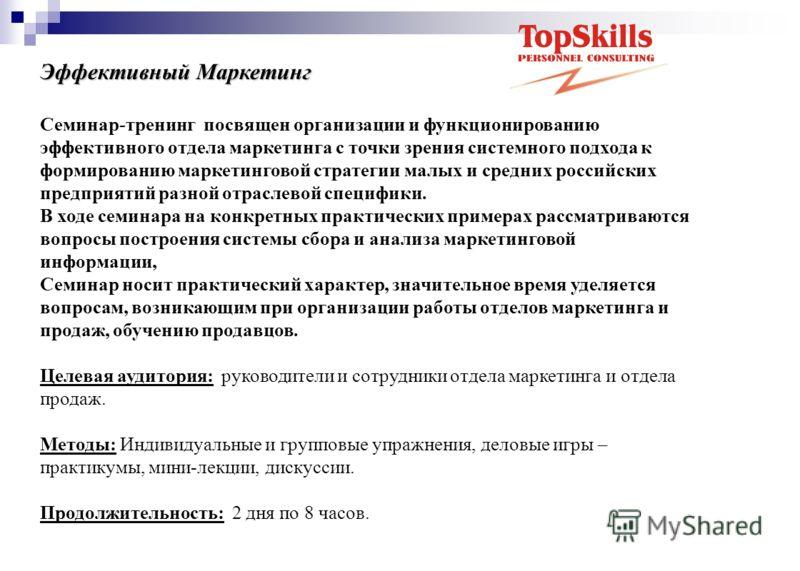 Эффективный Маркетинг Семинар-тренинг посвящен организации и функционированию эффективного отдела маркетинга с точки зрения системного подхода к формированию маркетинговой стратегии малых и средних российских предприятий разной отраслевой специфики.