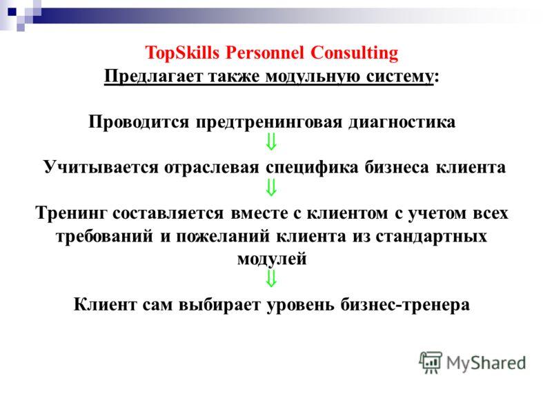 TopSkills Personnel Consulting Предлагает также модульную систему: Проводится предтренинговая диагностика Учитывается отраслевая специфика бизнеса клиента Тренинг составляется вместе с клиентом с учетом всех требований и пожеланий клиента из стандарт