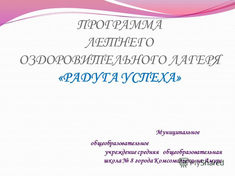 ПРОГРАММА ЛЕТНЕГО ОЗДОРОВИТЕЛЬНОГО ЛАГЕРЯ «РАДУГА УСПЕХА» Муниципальное общеобразовательное учреждение средняя общеобразовательная школа 8 города Комсомольска-на-Амуре