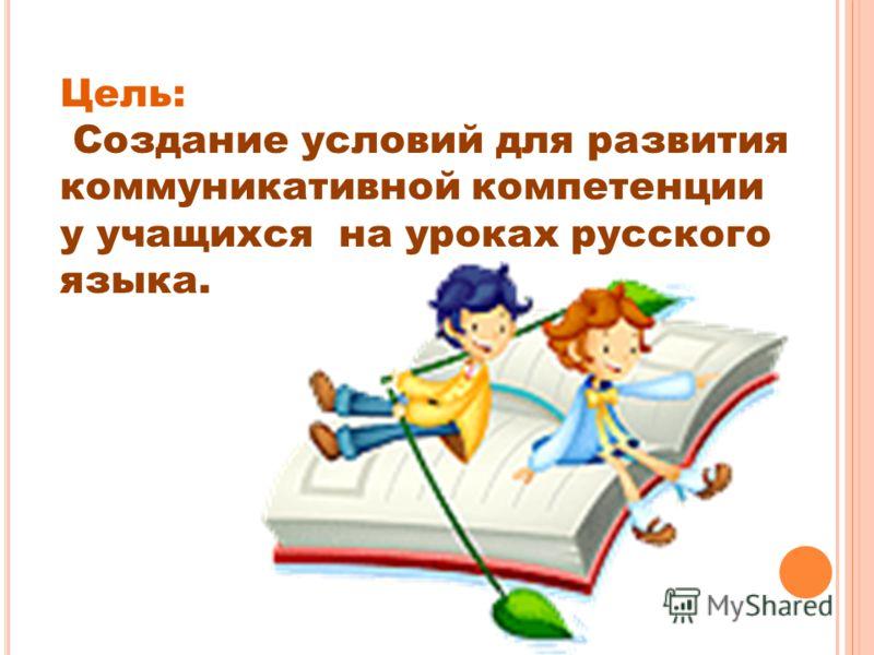 Цель: Создание условий для развития коммуникативной компетенции у учащихся на уроках русского языка.