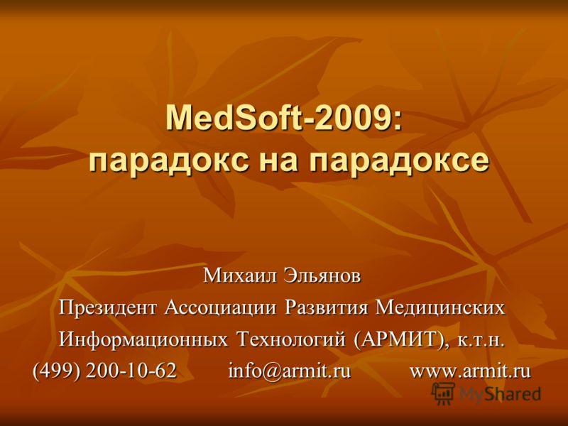 MedSoft-2009: парадокс на парадоксе Михаил Эльянов Президент Ассоциации Развития Медицинских Информационных Технологий (АРМИТ), к.т.н. (499) 200-10-62 info@armit.ru www.armit.ru