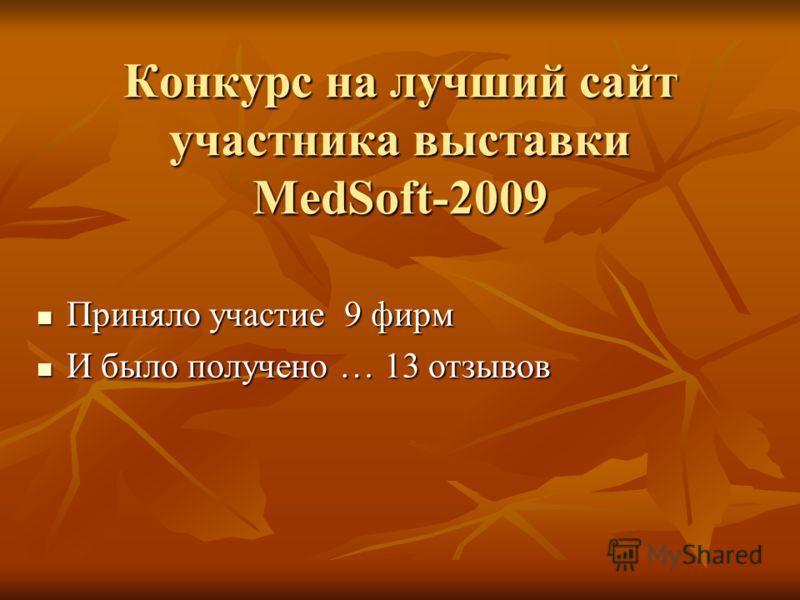 Конкурс на лучший сайт участника выставки MedSoft-2009 Приняло участие 9 фирм Приняло участие 9 фирм И было получено … 13 отзывов И было получено … 13 отзывов
