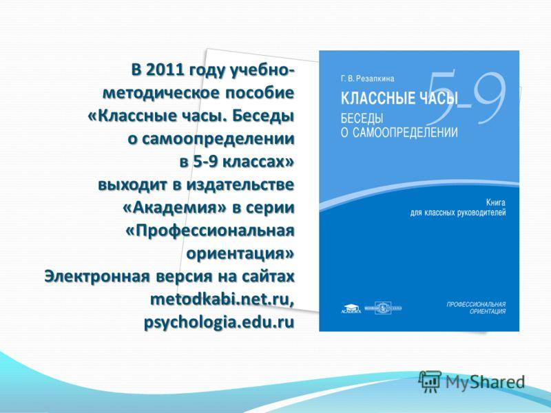 В 2011 году учебно- методическое пособие «Классные часы. Беседы о самоопределении в 5-9 классах» выходит в издательстве «Академия» в серии «Профессиональная ориентация» Электронная версия на сайтах metodkabi.net.ru, psychologia.edu.ru