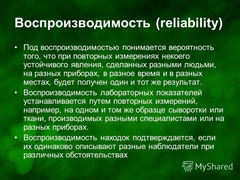 Воспроизводимость (reliability) Под воспроизводимостью понимается вероятность того, что при повторных измерениях некоего устойчивого явления, сделанных разными людьми, на разных приборах, в разное время и в разных местах, будет получен один и тот же