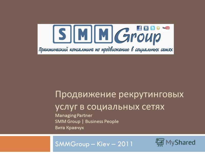 Продвижение рекрутинговых услуг в социальных сетях Managing Partner SMM Group | Business People Вита Кравчук SMMGroup – Kiev – 2011