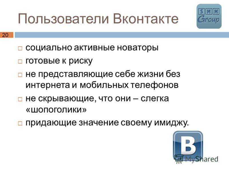 20 Пользователи Вконтакте социально активные новаторы готовые к риску не представляющие себе жизни без интернета и мобильных телефонов не скрывающие, что они – слегка «шопоголики» придающие значение своему имиджу.