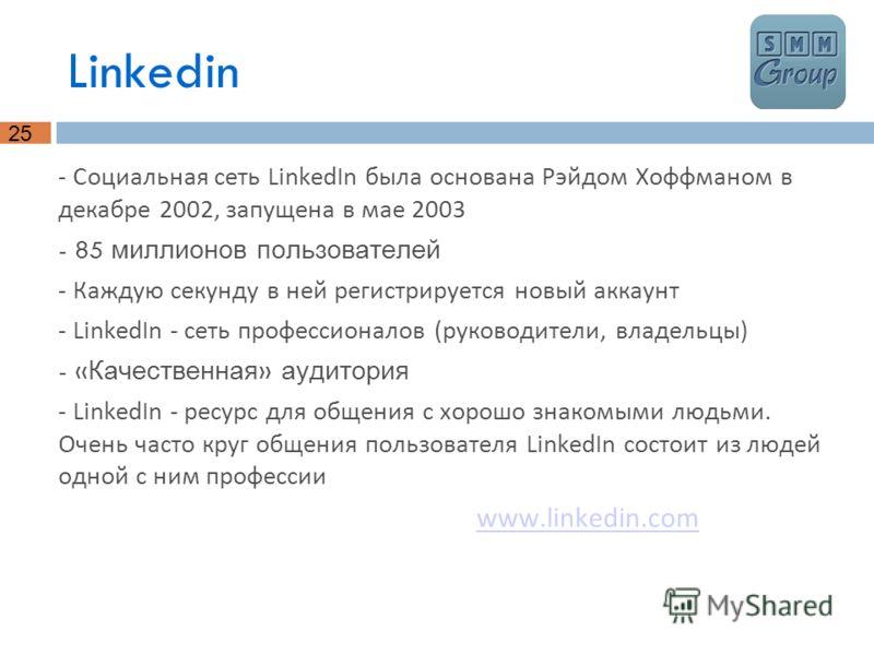 25 Linkedin - Социальная сеть LinkedIn была основана Рэйдом Хоффманом в декабре 2002, запущена в мае 2003 - 85 миллионов пользователей - Каждую секунду в ней регистрируется новый аккаунт - LinkedIn - сеть профессионалов (руководители, владельцы) - «