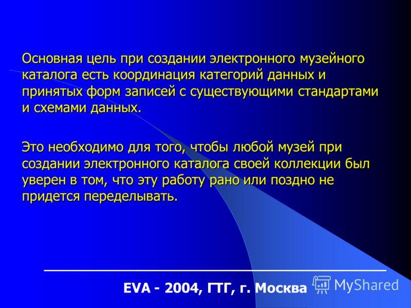 EVA - 2004, ГТГ, г. Москва Основная цель при создании электронного музейного каталога есть координация категорий данных и принятых форм записей с существующими стандартами и схемами данных. Это необходимо для того, чтобы любой музей при создании элек