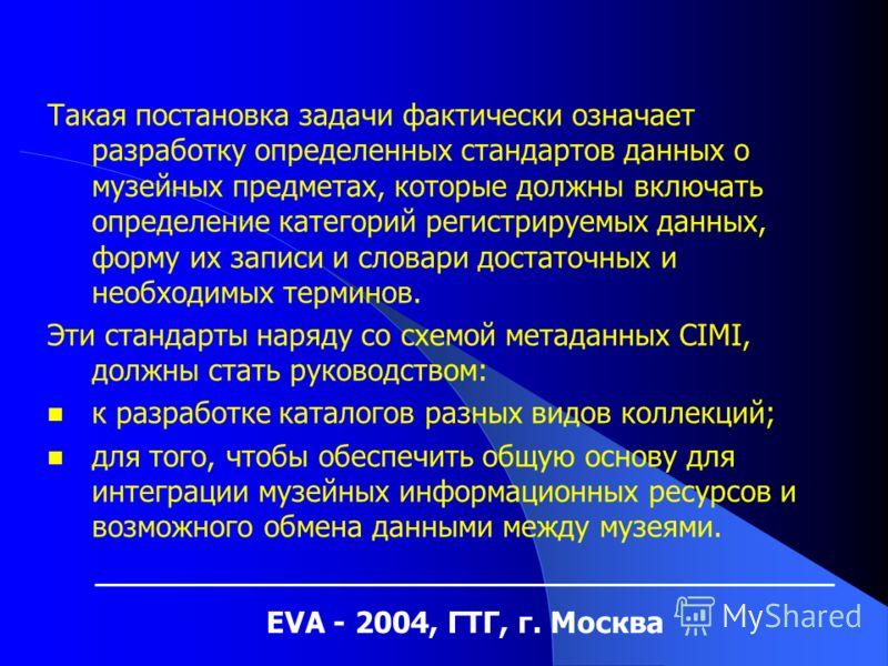 EVA - 2004, ГТГ, г. Москва Такая постановка задачи фактически означает разработку определенных стандартов данных о музейных предметах, которые должны включать определение категорий регистрируемых данных, форму их записи и словари достаточных и необхо