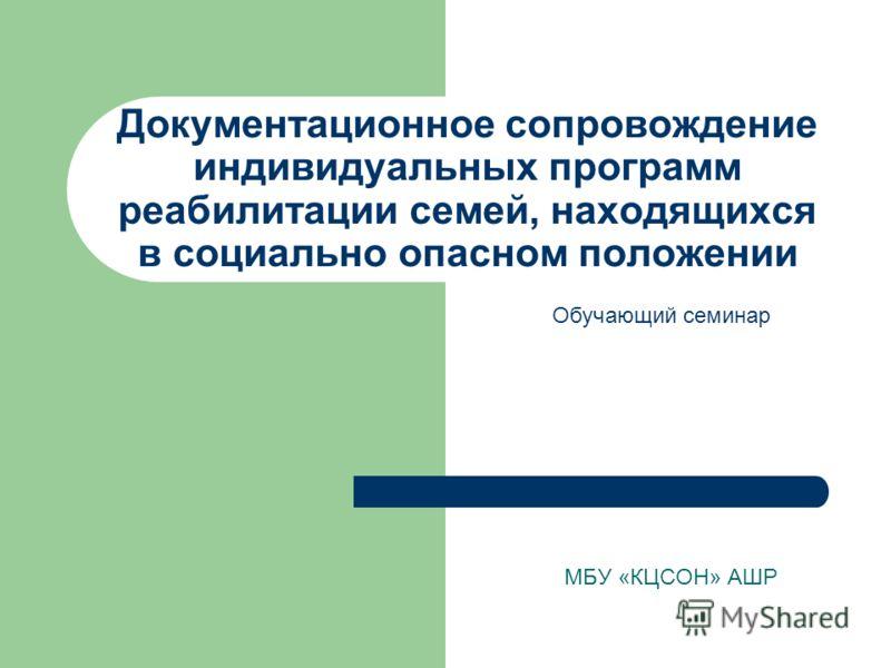 Документационное сопровождение индивидуальных программ реабилитации семей, находящихся в социально опасном положении МБУ «КЦСОН» АШР Обучающий семинар