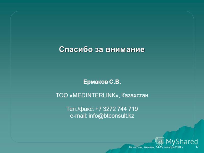 Спасибо за внимание Ермаков С.В. ТОО «MEDINTERLINK», Казахстан Тел./факс: +7 3272 744 719 e-mail: info@btconsult.kz 17Казахстан, Алматы, 14-15 октября 2004 г.