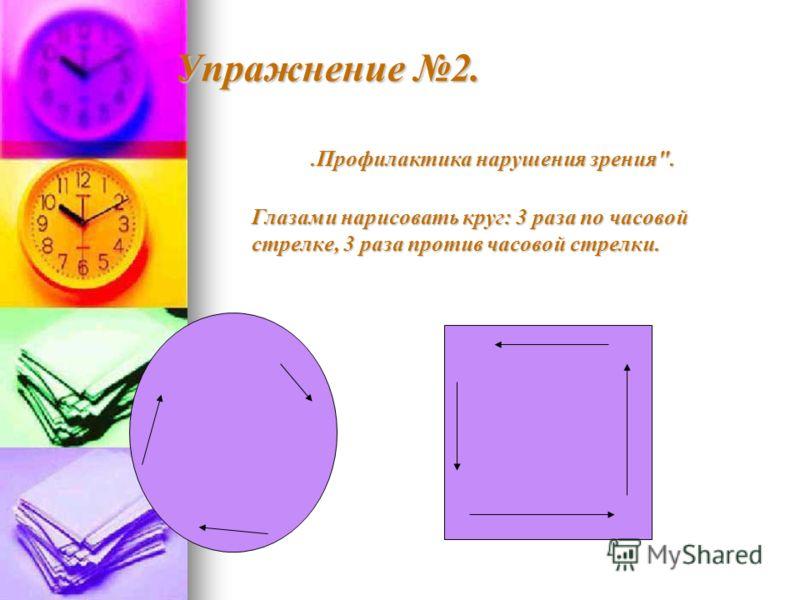 Упражнение 2..Профилактика нарушения зрения. Глазами нарисовать круг: 3 раза по часовой стрелке, 3 раза против часовой стрелки.