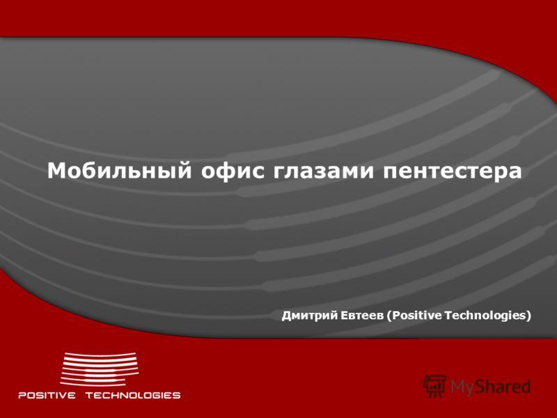 Мобильный офис глазами пентестера Дмитрий Евтеев (Positive Technologies)