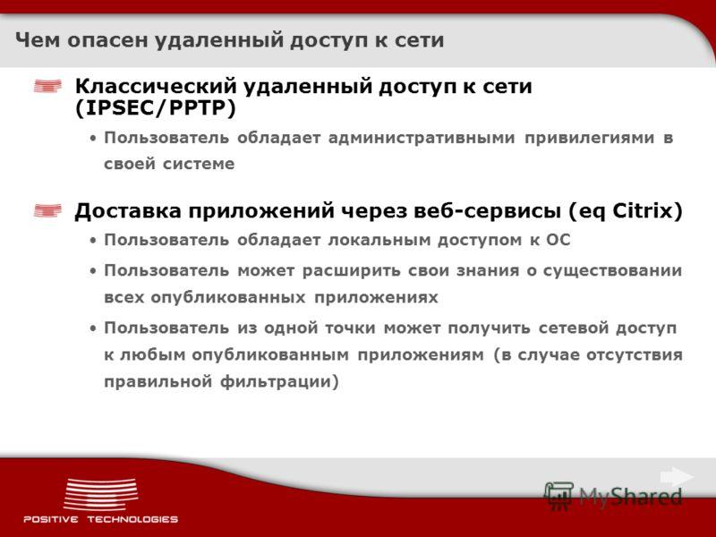 Чем опасен удаленный доступ к сети Классический удаленный доступ к сети (IPSEC/PPTP) Пользователь обладает административными привилегиями в своей системе Доставка приложений через веб-сервисы (eq Citrix) Пользователь обладает локальным доступом к ОС