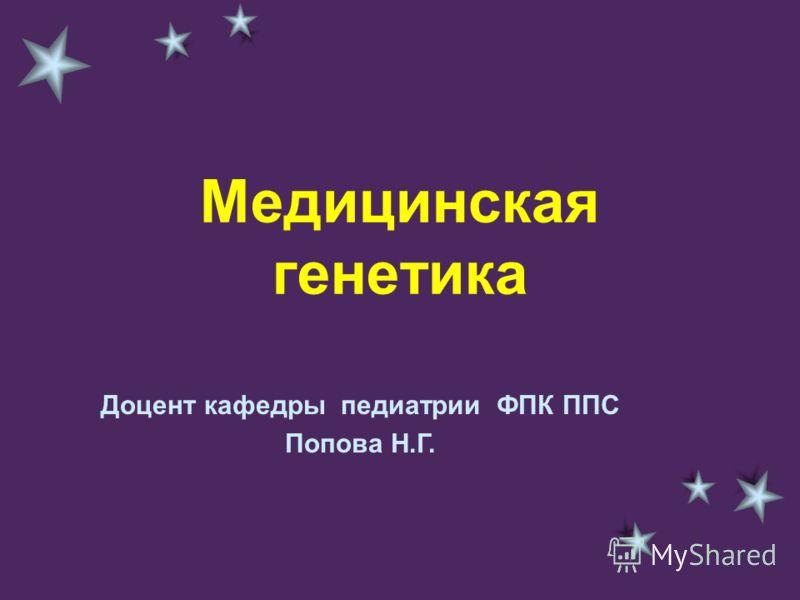 Медицинская генетика Доцент кафедры педиатрии ФПК ППС Попова Н.Г.