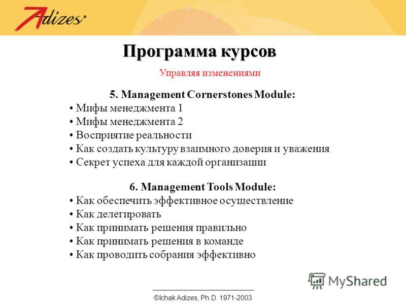 ©Ichak Adizes, Ph.D. 1971-2003 Программа курсов Управляя изменениями 5. Management Cornerstones Module: Мифы менеджмента 1 Мифы менеджмента 2 Восприятие реальности Как создать культуру взаимного доверия и уважения Секрет успеха для каждой организации