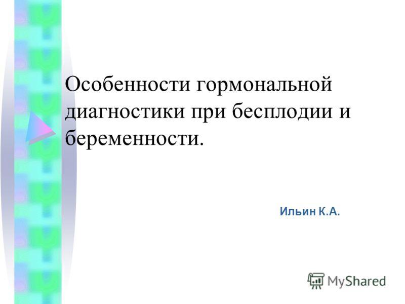 Особенности гормональной диагностики при бесплодии и беременности. Ильин К.А.