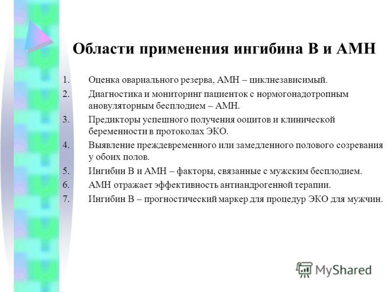 Области применения ингибина В и АМН 1.Оценка овариального резерва, АМН – циклнезависимый. 2.Диагностика и мониторинг пациенток с нормогонадотропным ановуляторным бесплодием – АМН. 3.Предикторы успешного получения ооцитов и клинической беременности в