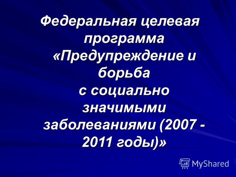 Федеральная целевая программа «Предупреждение и борьба с социально значимыми заболеваниями (2007 - 2011 годы)»