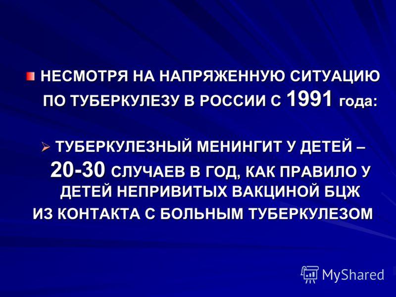 НЕСМОТРЯ НА НАПРЯЖЕННУЮ СИТУАЦИЮ ПО ТУБЕРКУЛЕЗУ В РОССИИ С 1991 года: ТУБЕРКУЛЕЗНЫЙ МЕНИНГИТ У ДЕТЕЙ – 20-30 СЛУЧАЕВ В ГОД, КАК ПРАВИЛО У ДЕТЕЙ НЕПРИВИТЫХ ВАКЦИНОЙ БЦЖ ТУБЕРКУЛЕЗНЫЙ МЕНИНГИТ У ДЕТЕЙ – 20-30 СЛУЧАЕВ В ГОД, КАК ПРАВИЛО У ДЕТЕЙ НЕПРИВИТ