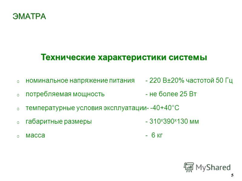 5 · номинальное напряжение питания- 220 В±20% частотой 50 Гц · потребляемая мощность - не более 25 Вт · температурные условия эксплуатации- -40+40°С · габаритные размеры - 310 х 390 х 130 мм · масса - 6 кг Технические характеристики системы ЭМАТРА