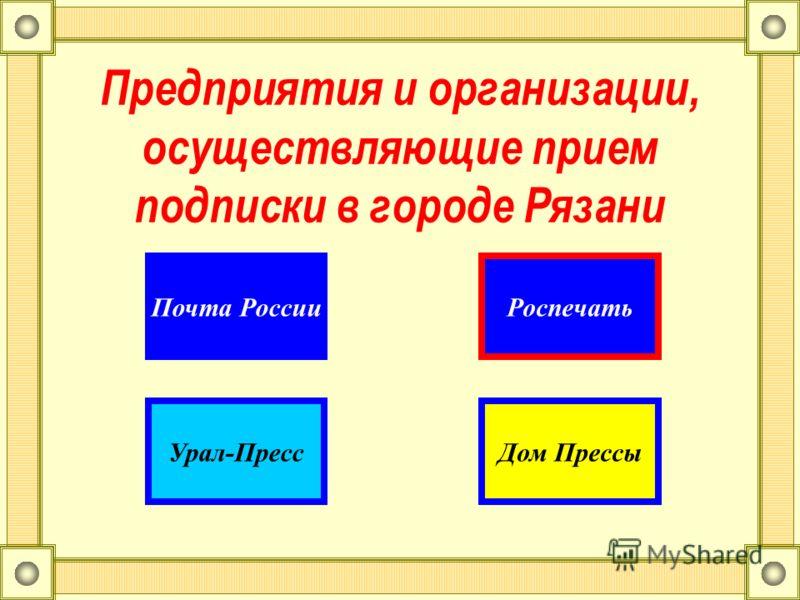 Предприятия и организации, осуществляющие прием подписки в городе Рязани РоспечатьПочта России Урал-ПрессДом Прессы