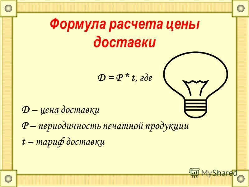 Формула расчета цены доставки D = P * t, где D – цена доставки P – периодичность печатной продукции t – тариф доставки