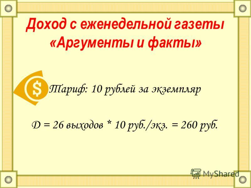 Доход с еженедельной газеты «Аргументы и факты» Тариф: 10 рублей за экземпляр D = 26 выходов * 10 руб./экз. = 260 руб.