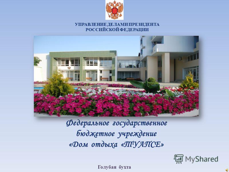УПРАВЛЕНИЕ ДЕЛАМИ ПРЕЗИДЕНТА РОССИЙСКОЙ ФЕДЕРАЦИИ Федеральное государственное бюджетное учреждение «Дом отдыха «ТУАПСЕ» Голубая бухта