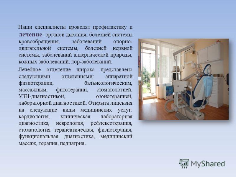 Наши специалисты проводят профилактику и лечение : органов дыхания, болезней системы кровообращения, заболеваний опорно- двигательной системы, болезней нервной системы, заболеваний аллергической природы, кожных заболеваний, лор-заболеваний. Лечебное