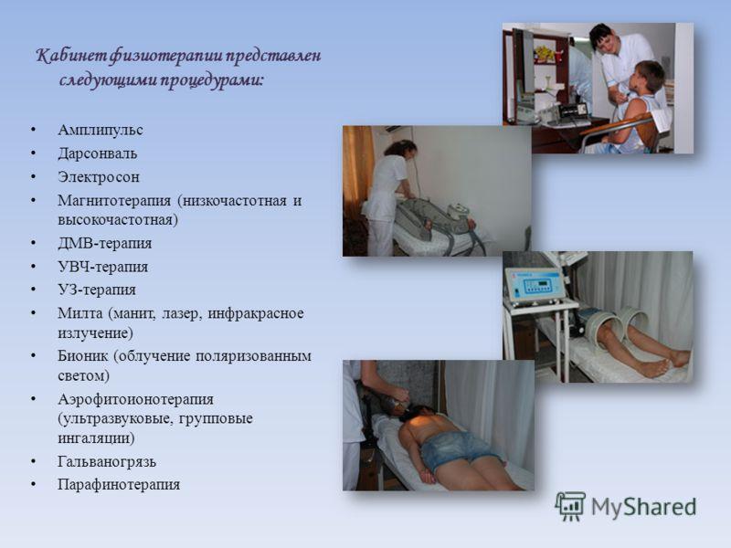 Кабинет физиотерапии представлен следующими процедурами: Амплипульс Дарсонваль Электросон Магнитотерапия (низкочастотная и высокочастотная) ДМВ-терапия УВЧ-терапия УЗ-терапия Милта (манит, лазер, инфракрасное излучение) Бионик (облучение поляризованн