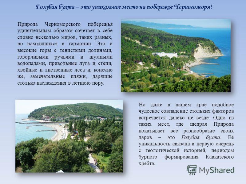 Голубая бухта – это уникальное место на побережье Черного моря! Природа Черноморского побережья удивительным образом сочетает в себе словно несколько миров, таких разных, но находящихся в гармонии. Это и высокие горы с тенистыми долинами, говорливыми