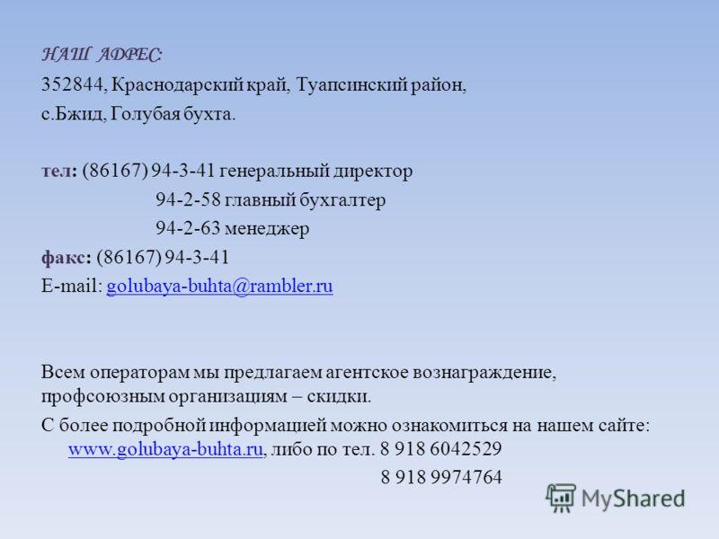 НАШ АДРЕС: 352844, Краснодарский край, Туапсинский район, с.Бжид, Голубая бухта. тел: (86167) 94-3-41 генеральный директор 94-2-58 главный бухгалтер 94-2-63 менеджер факс: (86167) 94-3-41 E-mail: golubaya-buhta@rambler.ru Всем операторам мы предлагае