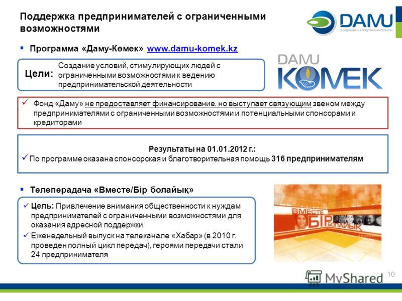 10 Фонд «Даму» не предоставляет финансирование, но выступает связующим звеном между предпринимателями с ограниченными возможностями и потенциальными спонсорами и кредиторами Результаты на 01.01.2012 г.: По программе оказана спонсорская и благотворите